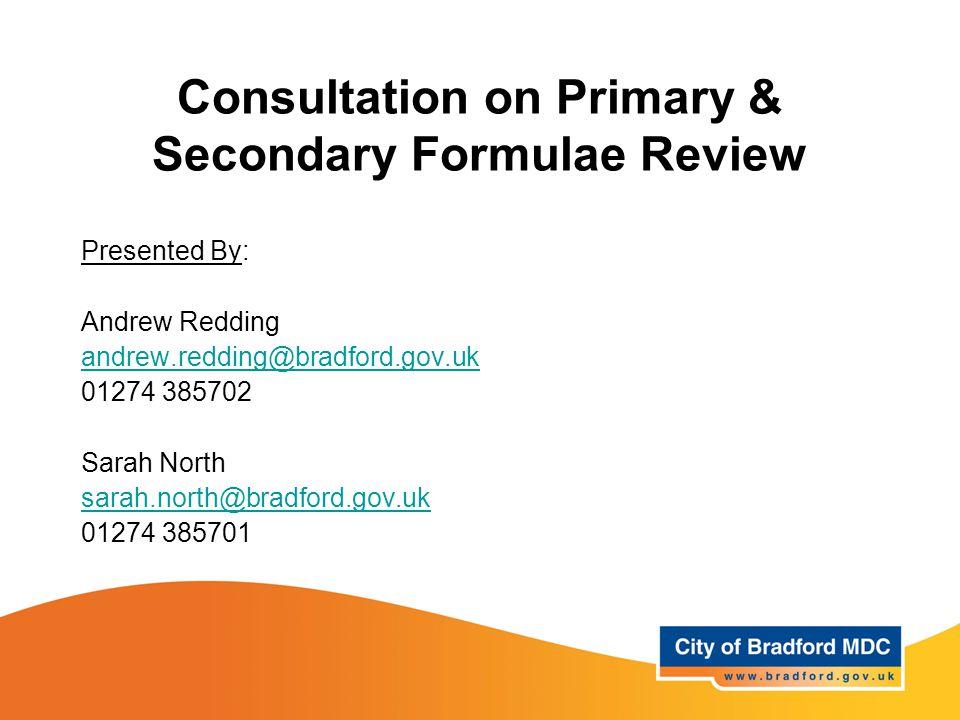 Consultation on Primary & Secondary Formulae Review Presented By: Andrew Redding andrew.redding@bradford.gov.uk 01274 385702 Sarah North sarah.north@b