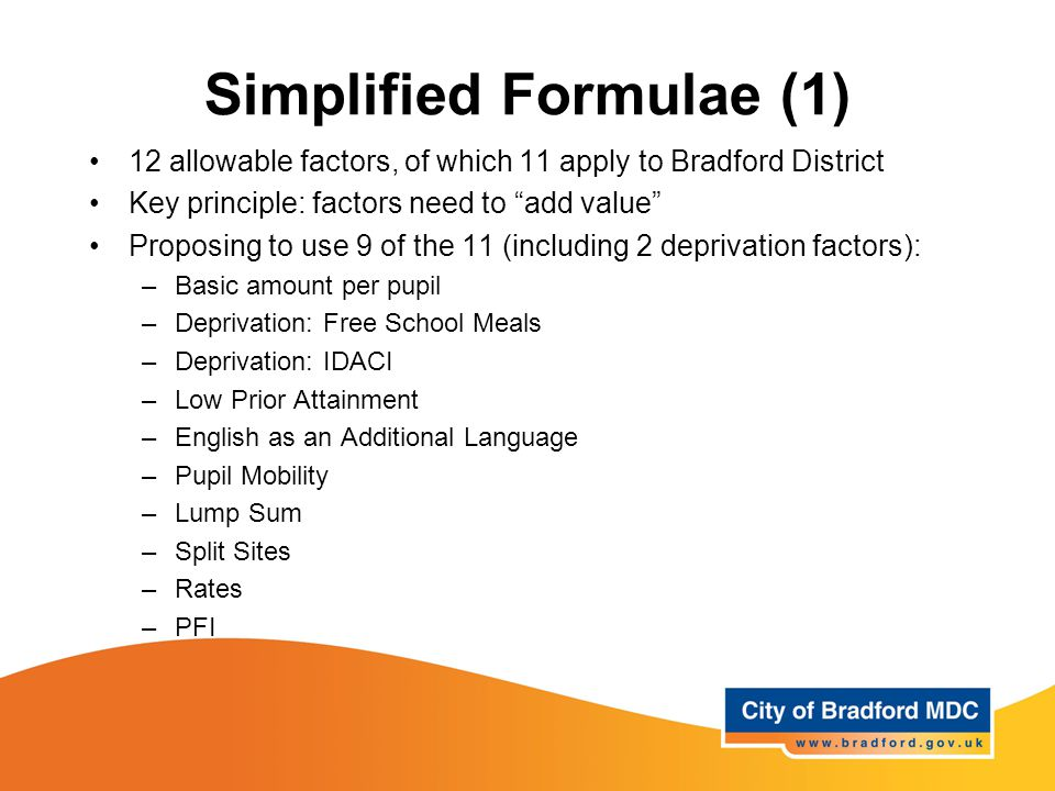 Simplified Formulae (1) 12 allowable factors, of which 11 apply to Bradford District Key principle: factors need to add value Proposing to use 9 of the 11 (including 2 deprivation factors): –Basic amount per pupil –Deprivation: Free School Meals –Deprivation: IDACI –Low Prior Attainment –English as an Additional Language –Pupil Mobility –Lump Sum –Split Sites –Rates –PFI