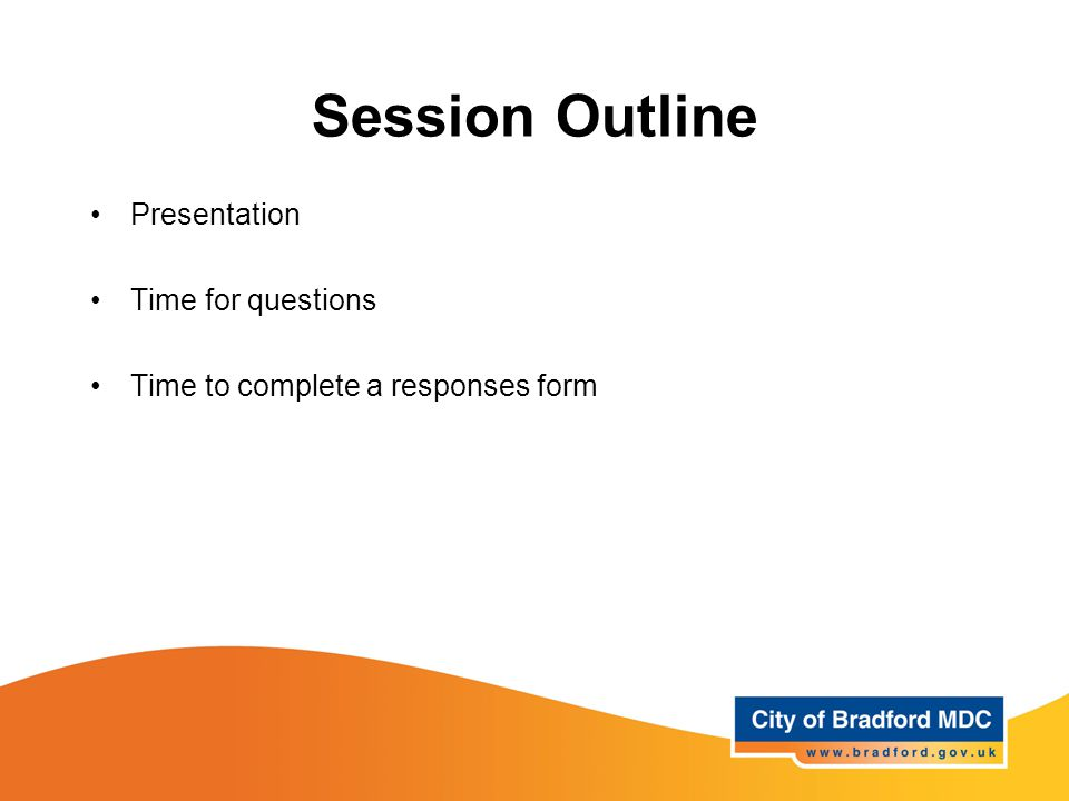 Session Outline Presentation Time for questions Time to complete a responses form