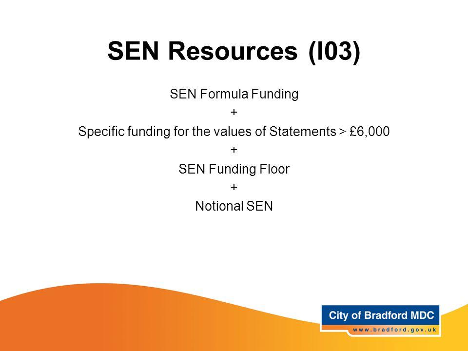 SEN Resources (I03) SEN Formula Funding + Specific funding for the values of Statements > £6,000 + SEN Funding Floor + Notional SEN