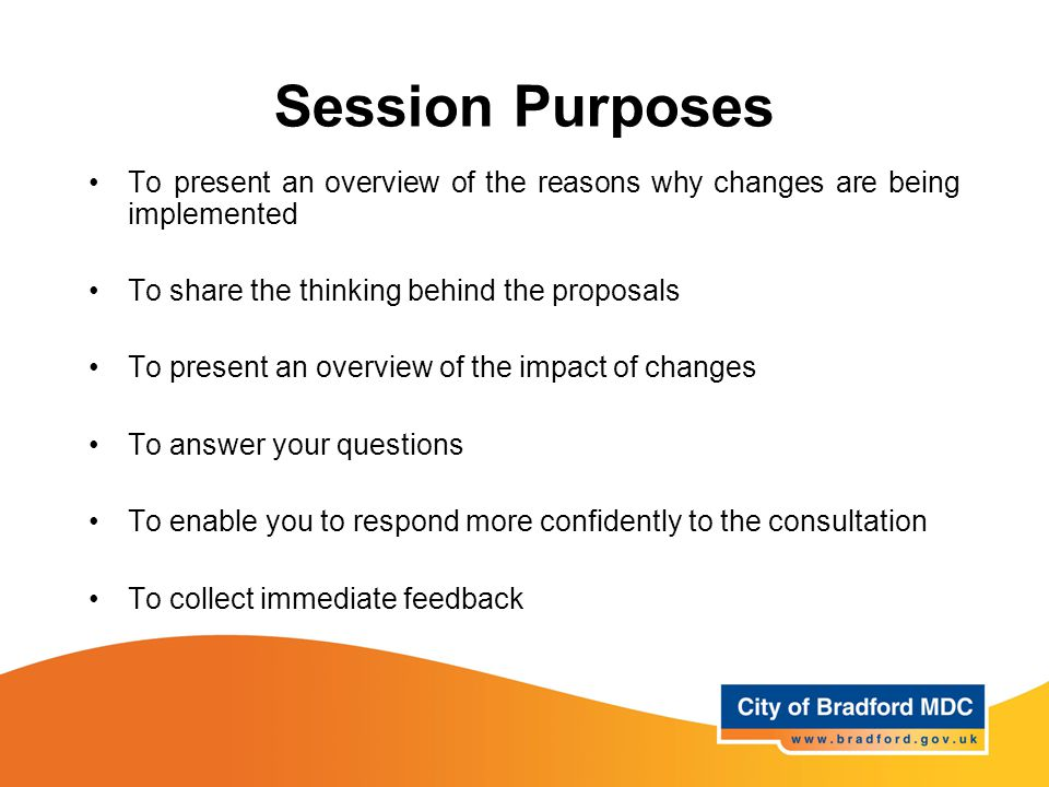 Session Purposes To present an overview of the reasons why changes are being implemented To share the thinking behind the proposals To present an overview of the impact of changes To answer your questions To enable you to respond more confidently to the consultation To collect immediate feedback