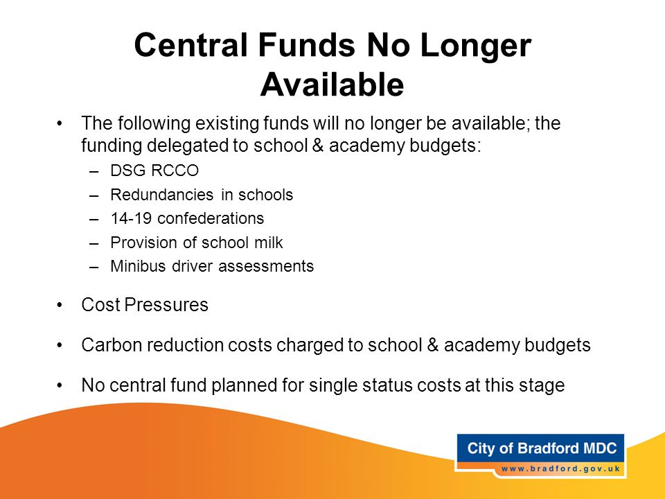 Central Funds No Longer Available The following existing funds will no longer be available; the funding delegated to school & academy budgets: –DSG RCCO –Redundancies in schools –14-19 confederations –Provision of school milk –Minibus driver assessments Cost Pressures Carbon reduction costs charged to school & academy budgets No central fund planned for single status costs at this stage