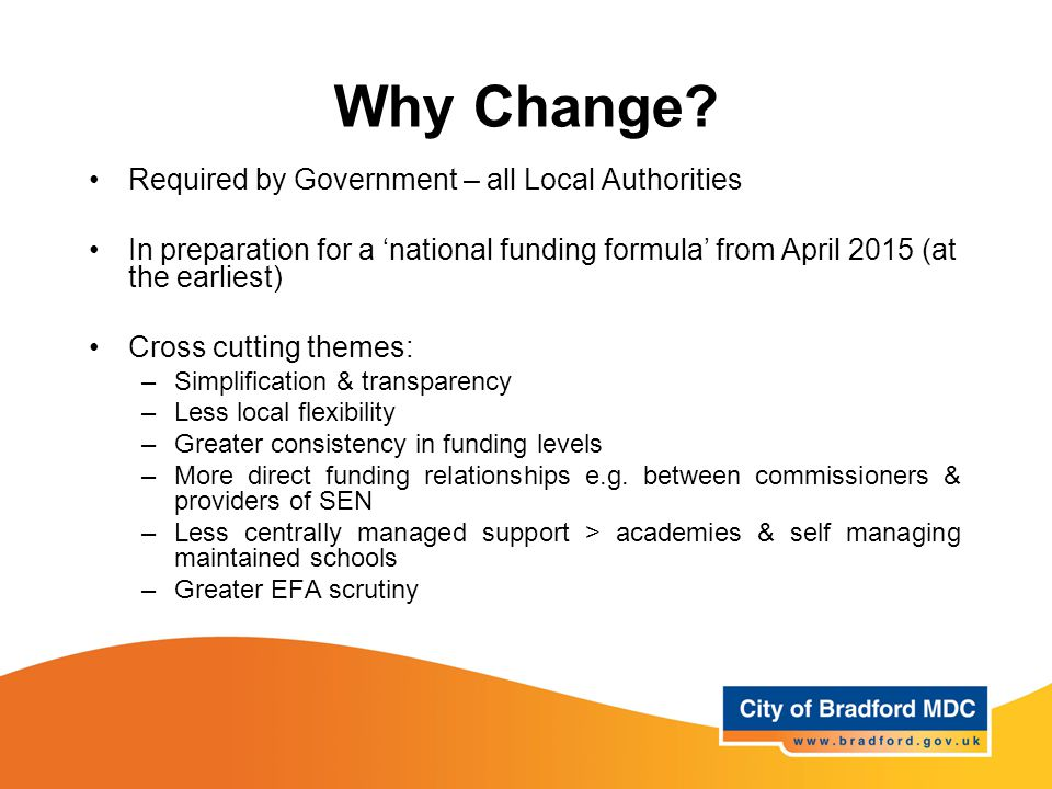 Why Change? Required by Government – all Local Authorities In preparation for a 'national funding formula' from April 2015 (at the earliest) Cross cut