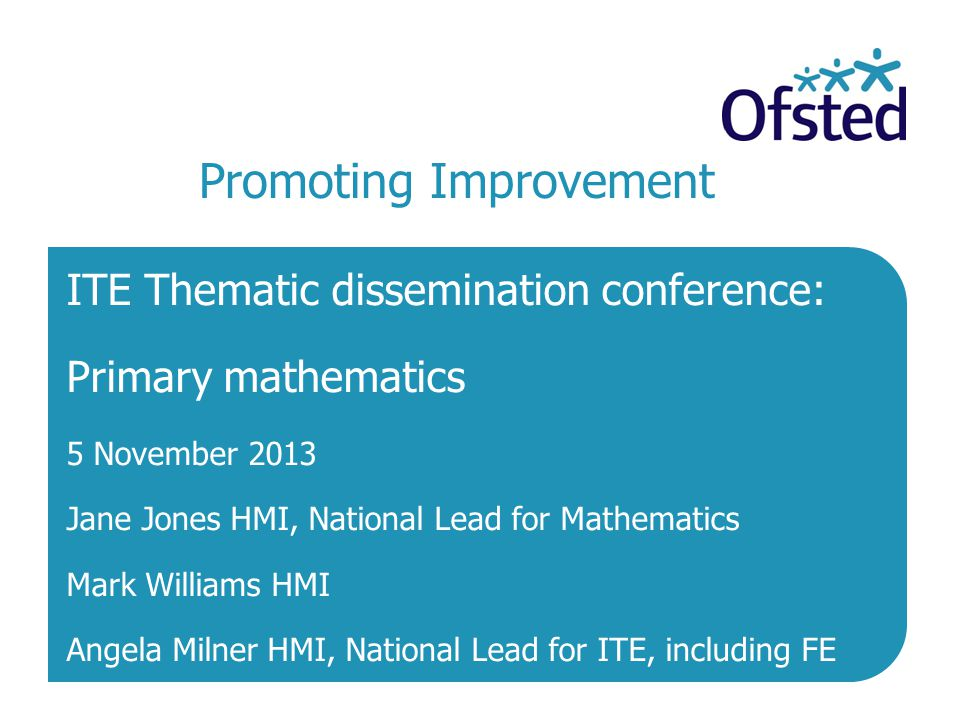 Promoting Improvement | 2 Welcome, introductions and objectives To promote improvement in the quality of initial teacher education (ITE) by:  sharing the key findings of the ITE thematic inspections of primary mathematics which took place in 2012-13  identifying areas of strength and what needs to be improved  sharing expectations and good practice.