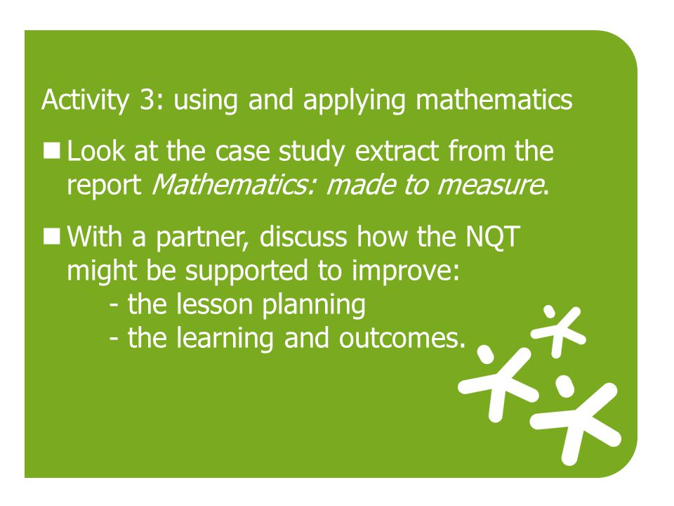 Activity 3: using and applying mathematics Look at the case study extract from the report Mathematics: made to measure. With a partner, discuss how th