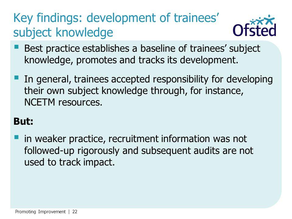 Promoting Improvement   22 Key findings: development of trainees' subject knowledge  Best practice establishes a baseline of trainees' subject knowle