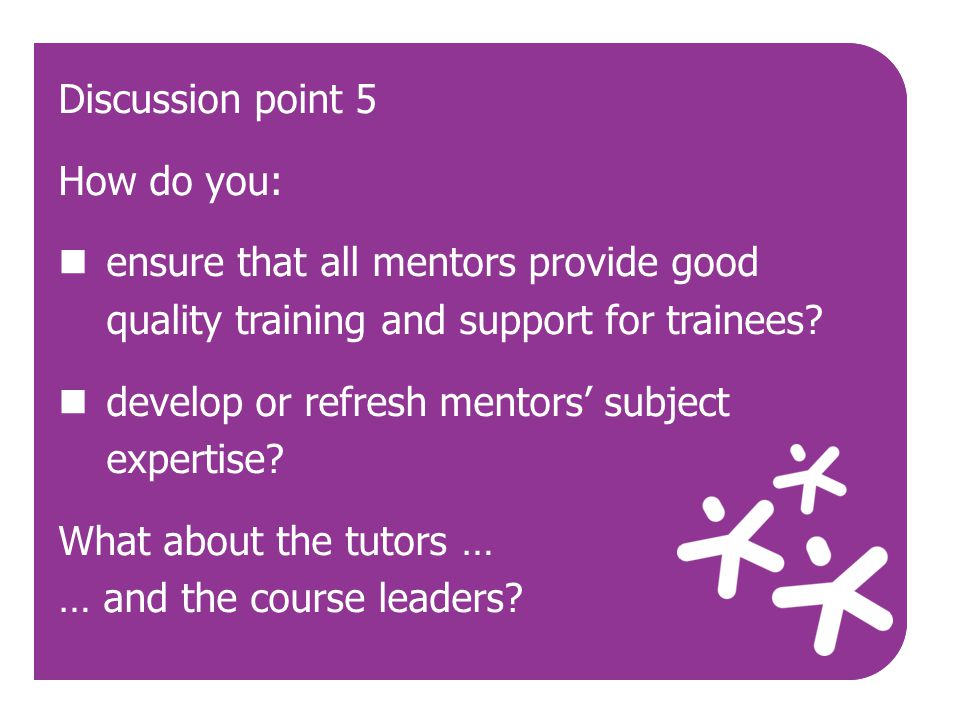 Use Discussion point 5 How do you: ensure that all mentors provide good quality training and support for trainees? develop or refresh mentors' subject