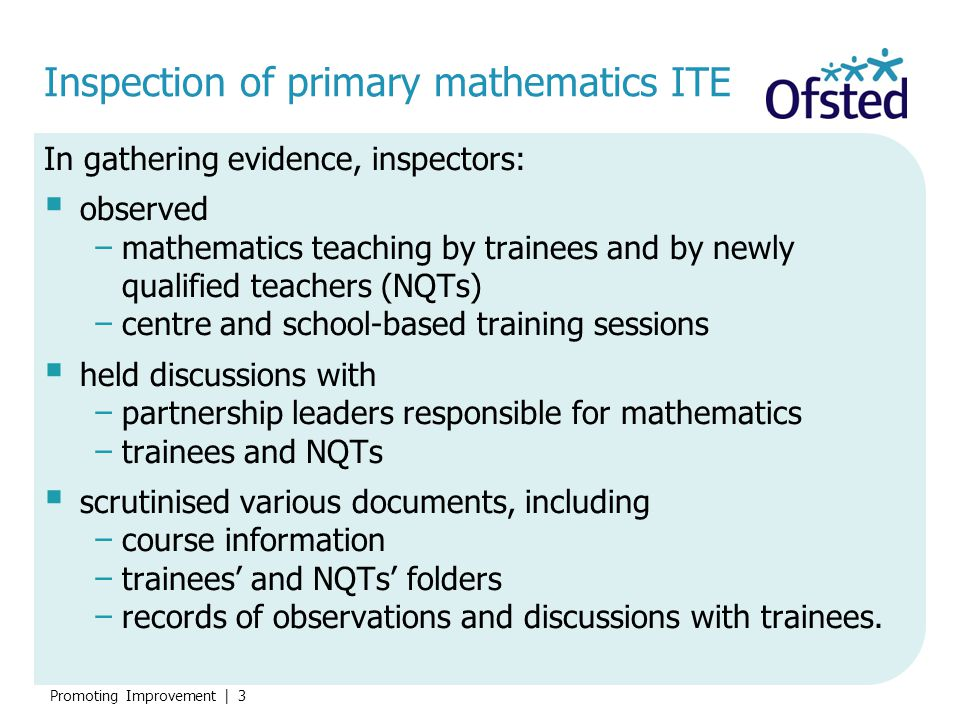 Promoting Improvement | 4 The overview  21 of the 34 inspections of primary ITE included a focus on primary mathematics.