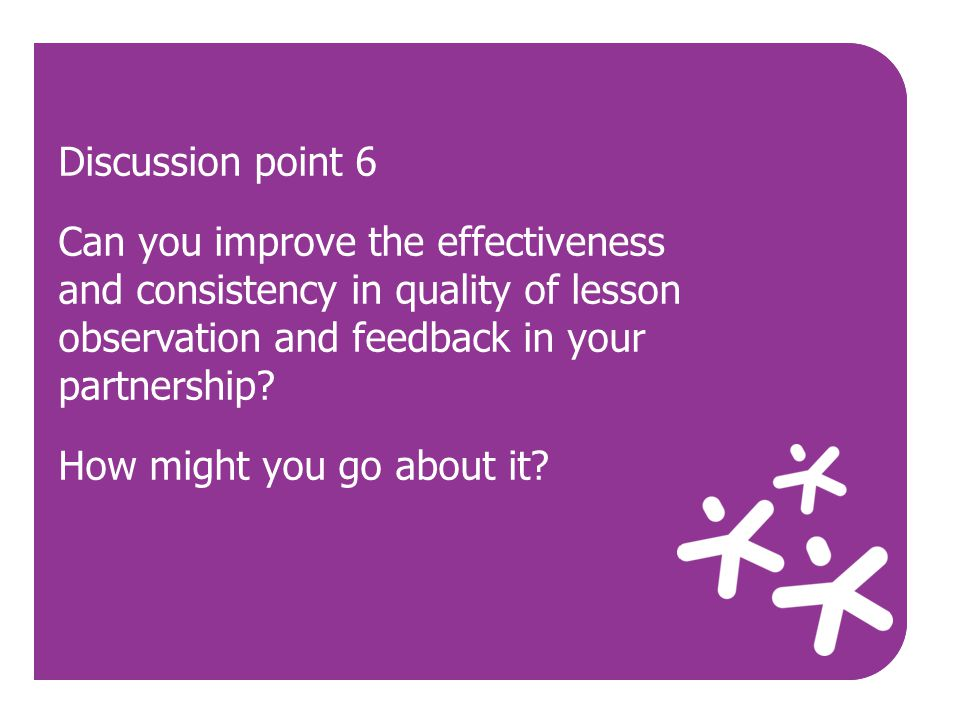 Use Discussion point 6 Can you improve the effectiveness and consistency in quality of lesson observation and feedback in your partnership? How might