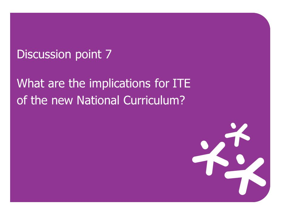 Use Discussion point 7 What are the implications for ITE of the new National Curriculum?