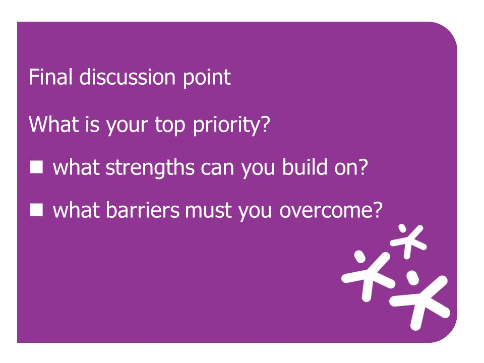 Use Final discussion point What is your top priority? what strengths can you build on? what barriers must you overcome?