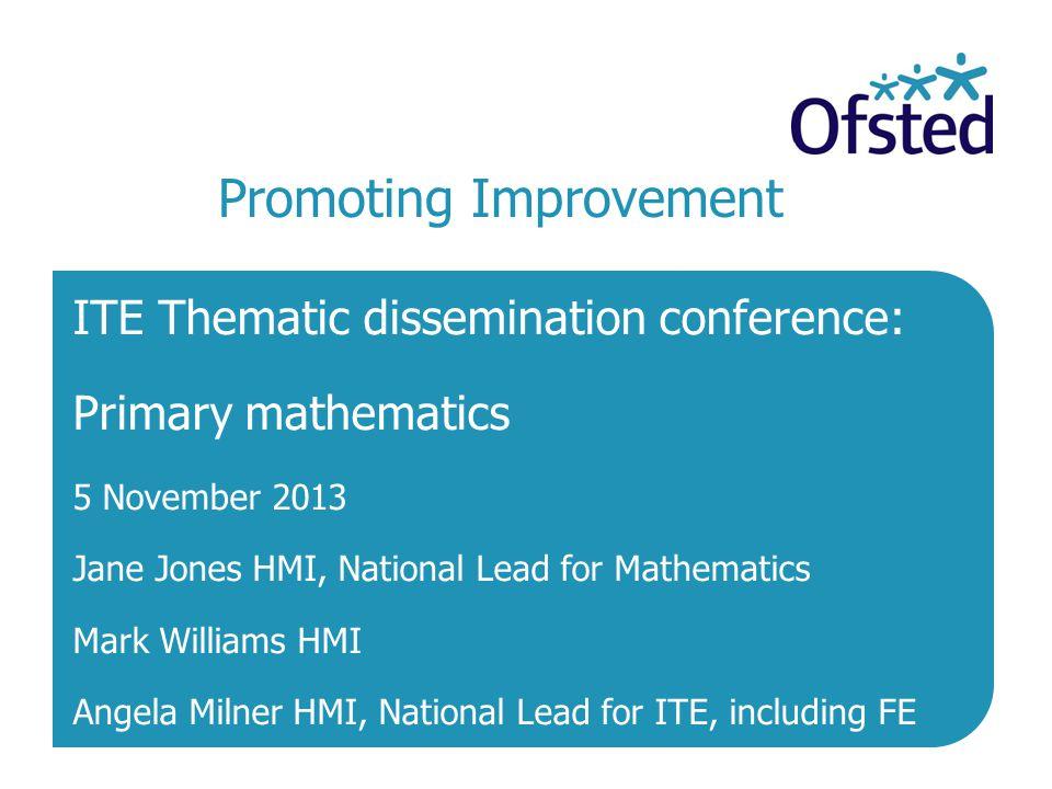 Promoting Improvement ITE Thematic dissemination conference: Primary mathematics 5 November 2013 Jane Jones HMI, National Lead for Mathematics Mark Wi