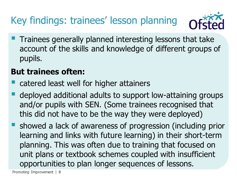 Promoting Improvement | 29 Key findings: training The best training:  models a range of high quality teaching approaches, promoting reasoning and discussion and a coherent view of the subject  is informed by current educational research and thinking, including Ofsted survey reports, and changes such as the new National Curriculum and EYFS framework.