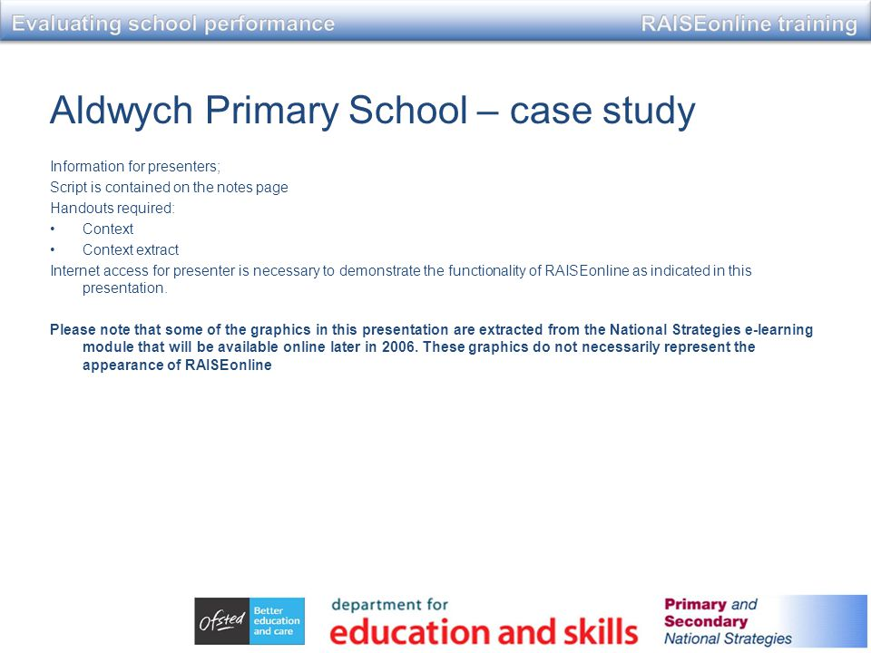 Aldwych Primary School – case study Information for presenters; Script is contained on the notes page Handouts required: Context Context extract Internet access for presenter is necessary to demonstrate the functionality of RAISEonline as indicated in this presentation.