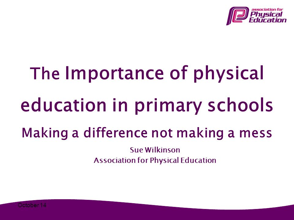 The Importance of physical education in primary schools Making a difference not making a mess Sue Wilkinson Association for Physical Education October 14