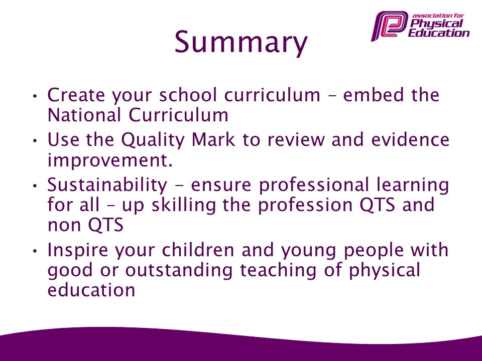 Summary Create your school curriculum – embed the National Curriculum Use the Quality Mark to review and evidence improvement.