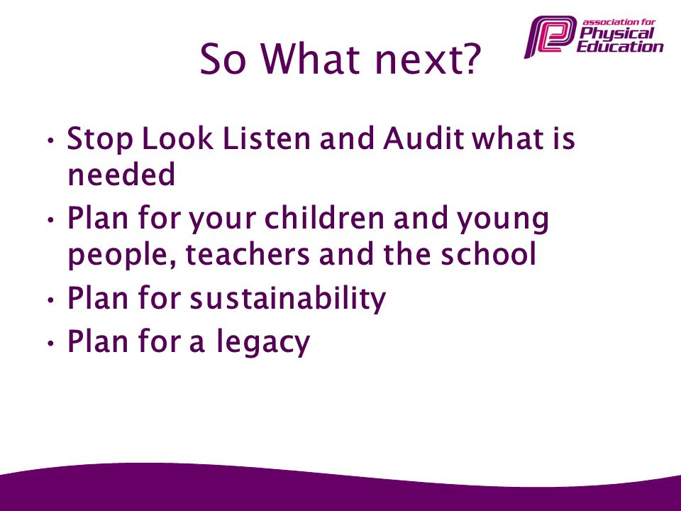 So What next? Stop Look Listen and Audit what is needed Plan for your children and young people, teachers and the school Plan for sustainability Plan