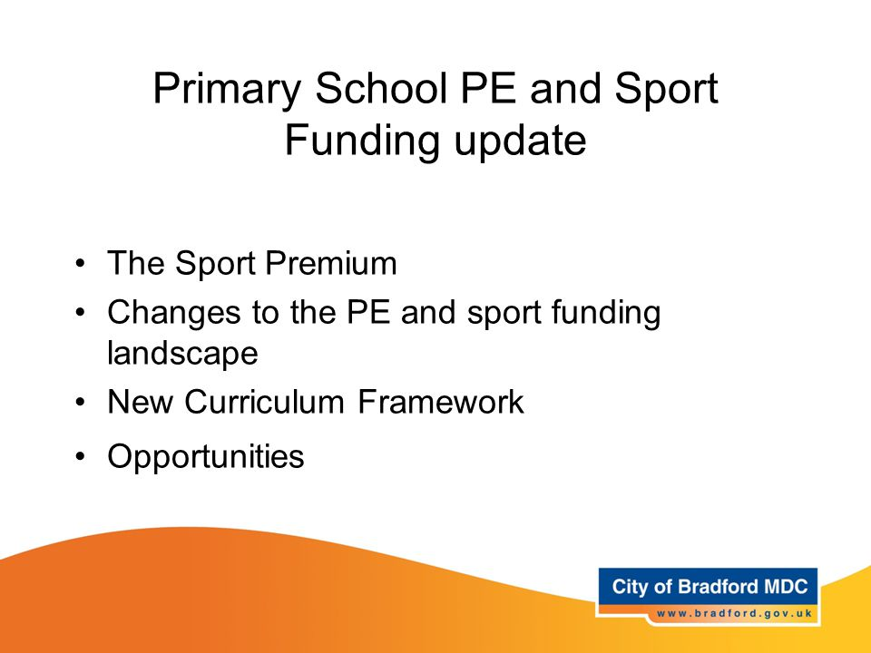 Primary School PE and Sport Funding update The Sport Premium Changes to the PE and sport funding landscape New Curriculum Framework Opportunities