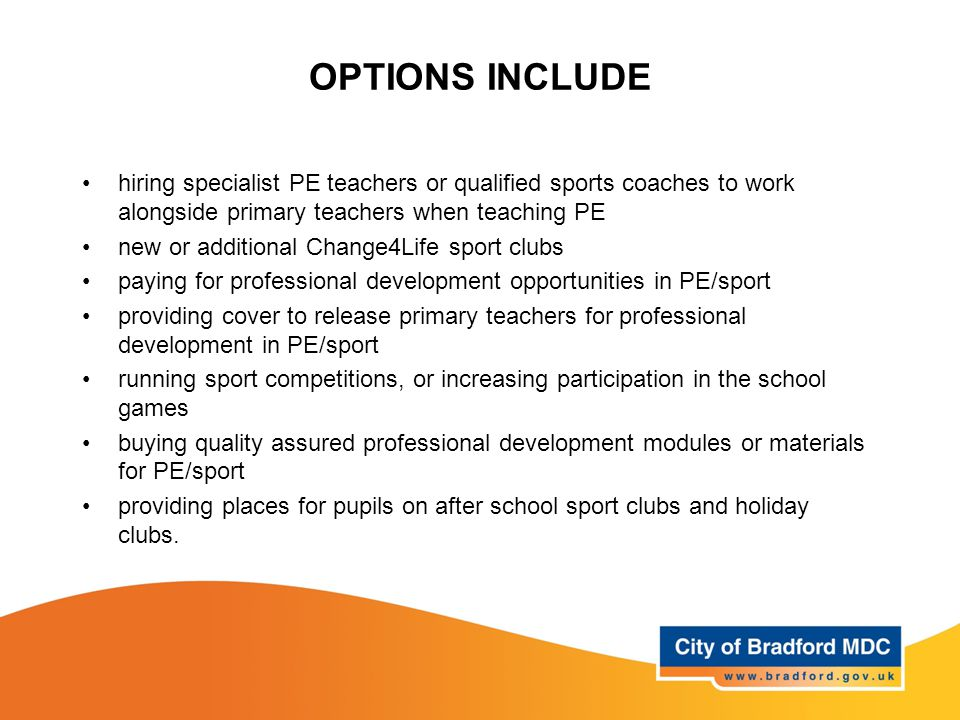 OPTIONS INCLUDE hiring specialist PE teachers or qualified sports coaches to work alongside primary teachers when teaching PE new or additional Change4Life sport clubs paying for professional development opportunities in PE/sport providing cover to release primary teachers for professional development in PE/sport running sport competitions, or increasing participation in the school games buying quality assured professional development modules or materials for PE/sport providing places for pupils on after school sport clubs and holiday clubs.