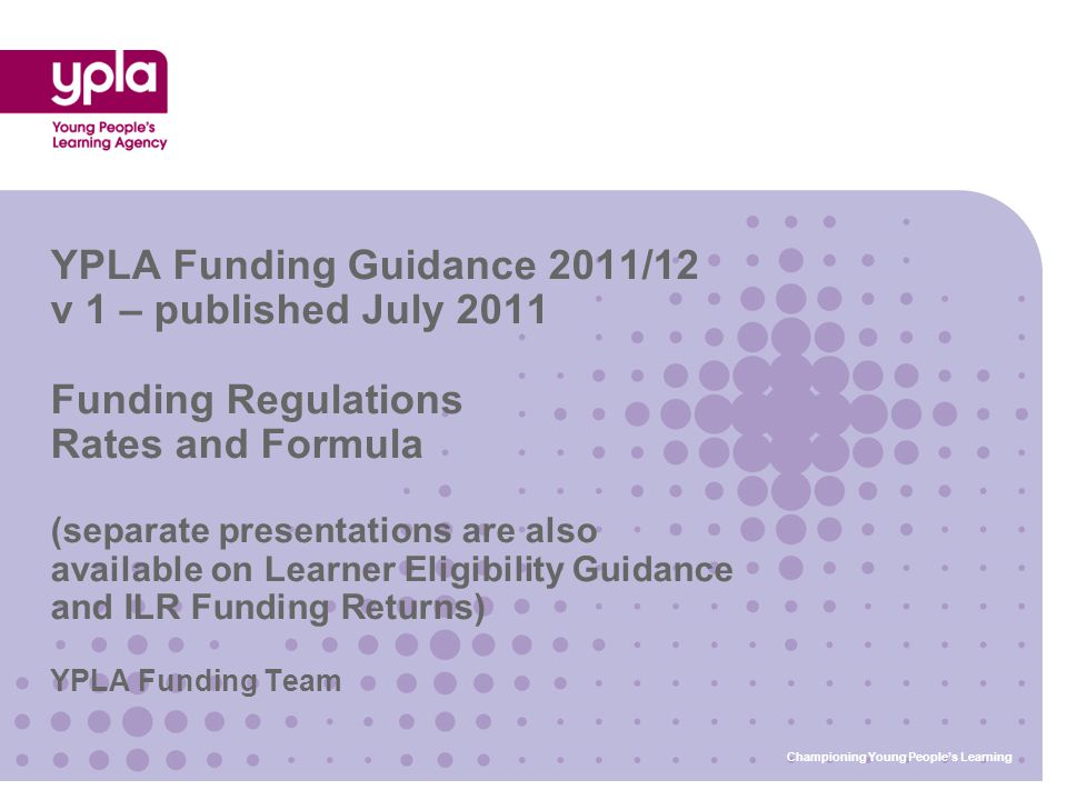 YPLA Funding Team YPLA Funding Guidance 2011/12 v 1 – published July 2011 Funding Regulations Rates and Formula (separate presentations are also available on Learner Eligibility Guidance and ILR Funding Returns) Championing Young People's Learning
