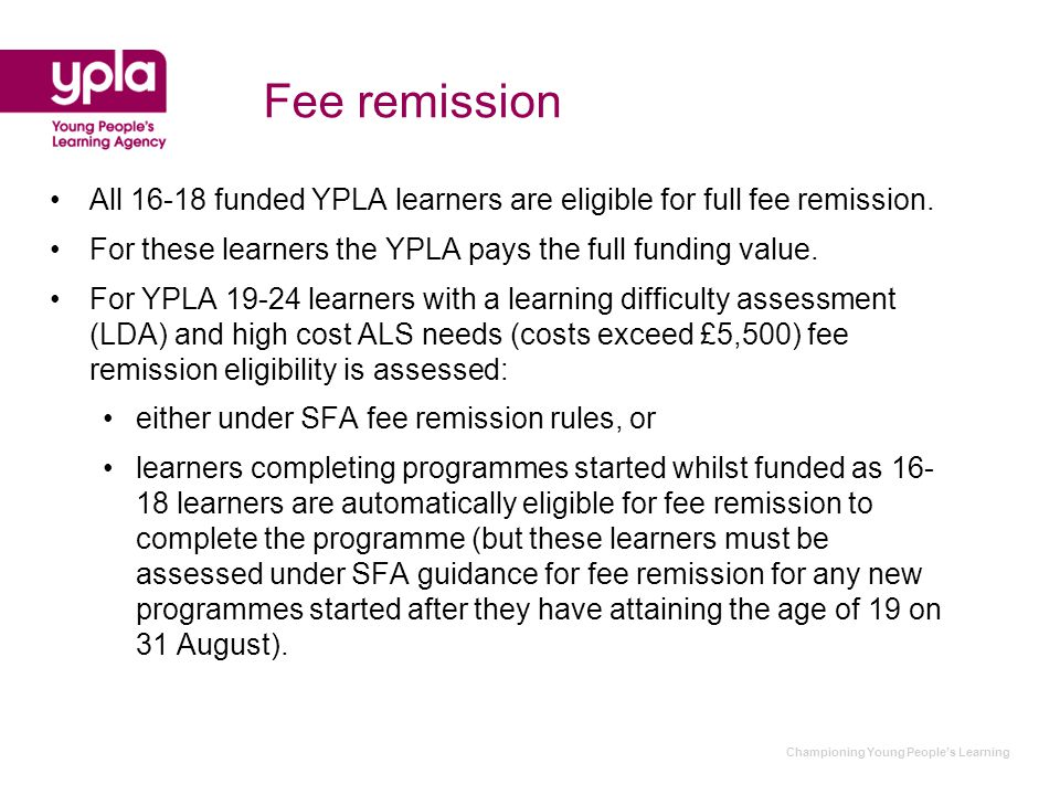 Championing Young People's Learning Fee remission All 16-18 funded YPLA learners are eligible for full fee remission.