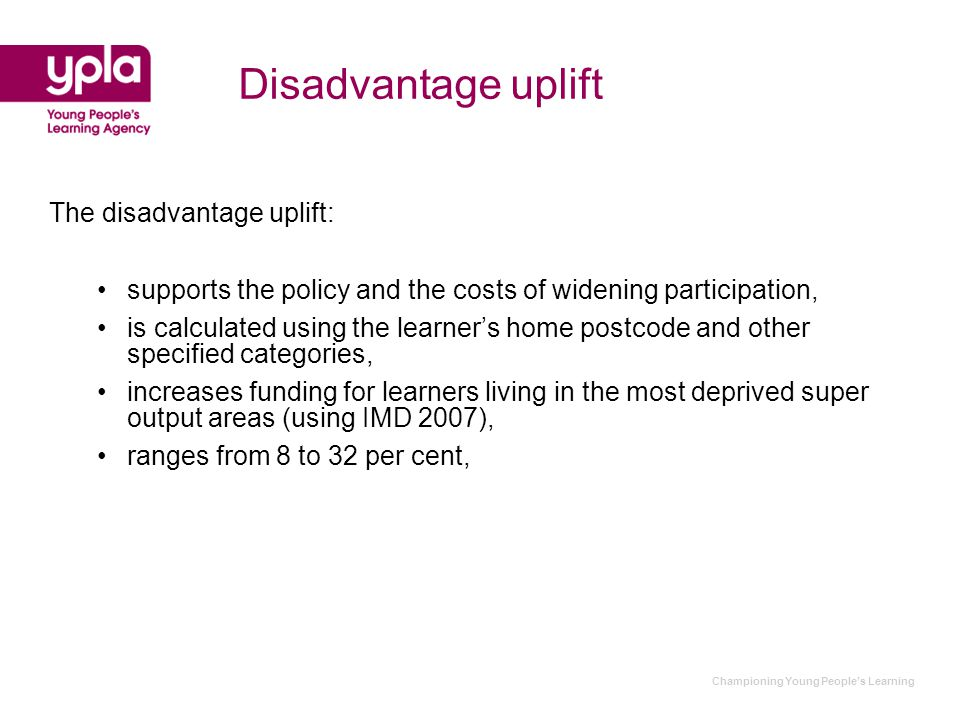 Championing Young People's Learning Disadvantage uplift The disadvantage uplift: supports the policy and the costs of widening participation, is calculated using the learner's home postcode and other specified categories, increases funding for learners living in the most deprived super output areas (using IMD 2007), ranges from 8 to 32 per cent,