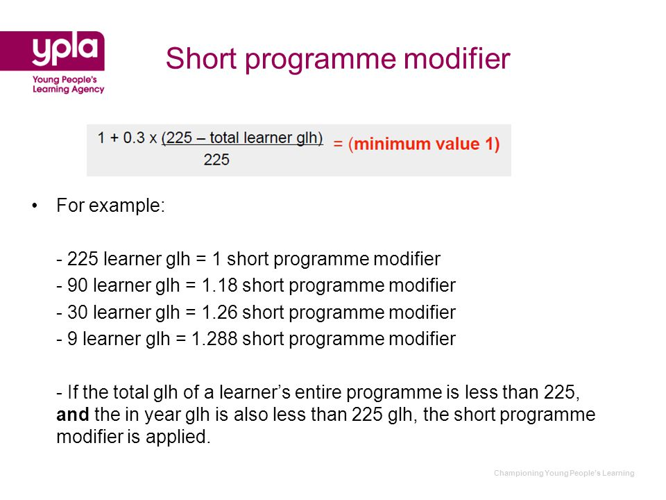 Championing Young People's Learning Short programme modifier For example: - 225 learner glh = 1 short programme modifier - 90 learner glh = 1.18 short programme modifier - 30 learner glh = 1.26 short programme modifier - 9 learner glh = 1.288 short programme modifier - If the total glh of a learner's entire programme is less than 225, and the in year glh is also less than 225 glh, the short programme modifier is applied.
