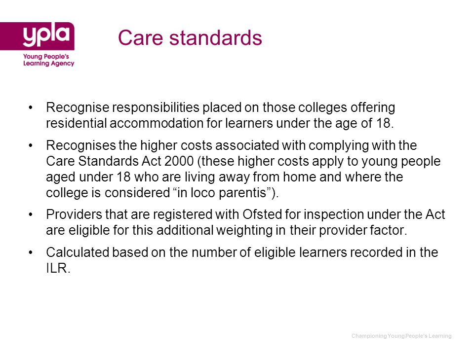 Championing Young People's Learning Care standards Recognise responsibilities placed on those colleges offering residential accommodation for learners under the age of 18.