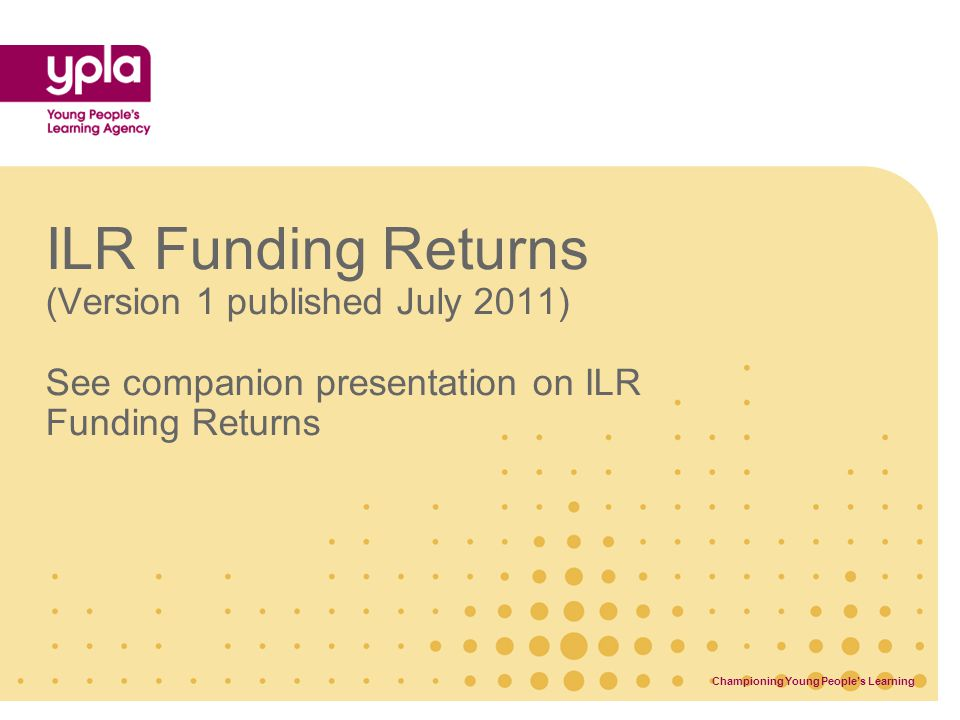 ILR Funding Returns (Version 1 published July 2011) See companion presentation on ILR Funding Returns Championing Young People's Learning