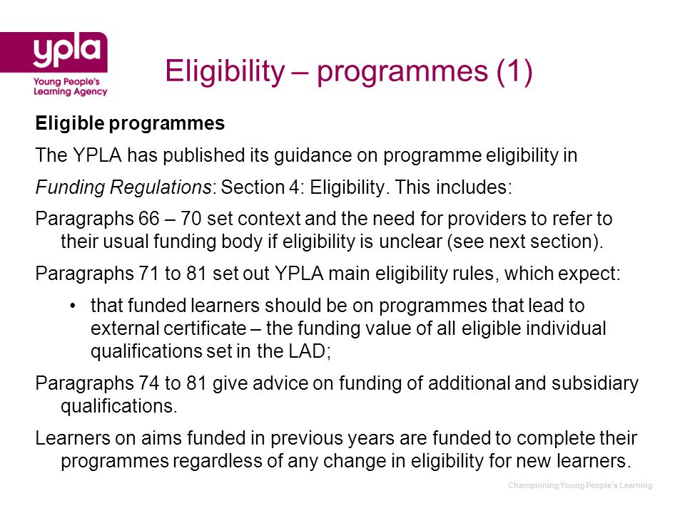 Eligibility – programmes (1) Eligible programmes The YPLA has published its guidance on programme eligibility in Funding Regulations: Section 4: Eligibility.