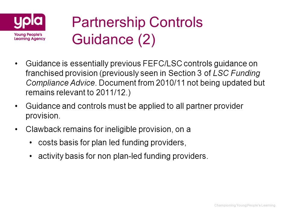 Championing Young People's Learning Partnership Controls Guidance (2) Guidance is essentially previous FEFC/LSC controls guidance on franchised provision (previously seen in Section 3 of LSC Funding Compliance Advice.