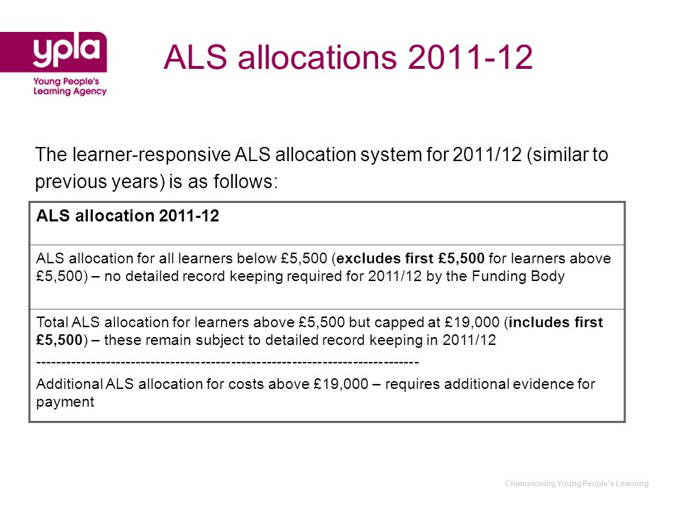 ALS allocations 2011-12 The learner-responsive ALS allocation system for 2011/12 (similar to previous years) is as follows: ALS allocation 2011-12 ALS allocation for all learners below £5,500 (excludes first £5,500 for learners above £5,500) – no detailed record keeping required for 2011/12 by the Funding Body Total ALS allocation for learners above £5,500 but capped at £19,000 (includes first £5,500) – these remain subject to detailed record keeping in 2011/12 ---------------------------------------------------------------------------- Additional ALS allocation for costs above £19,000 – requires additional evidence for payment
