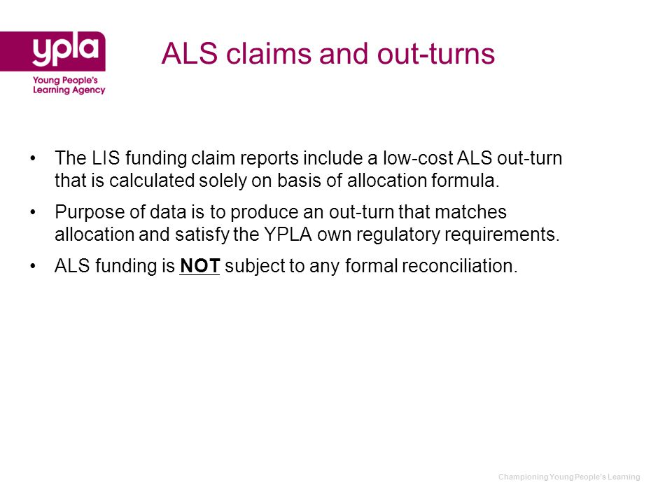 Championing Young People's Learning ALS claims and out-turns The LIS funding claim reports include a low-cost ALS out-turn that is calculated solely on basis of allocation formula.