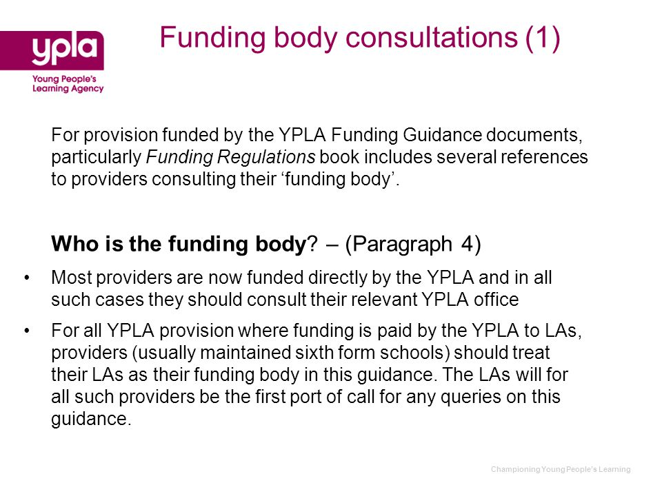 Funding body consultations (1) For provision funded by the YPLA Funding Guidance documents, particularly Funding Regulations book includes several references to providers consulting their 'funding body'.