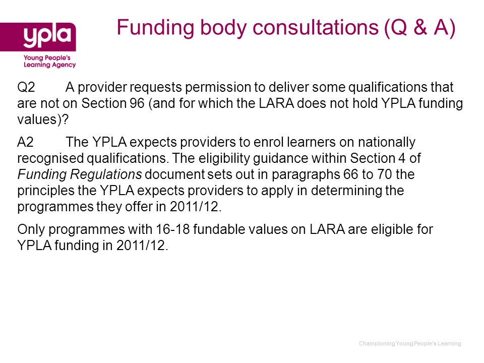 Championing Young People's Learning Funding body consultations (Q & A) Q2A provider requests permission to deliver some qualifications that are not on Section 96 (and for which the LARA does not hold YPLA funding values).