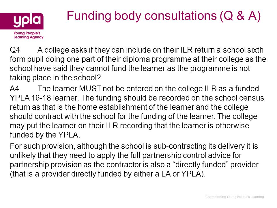 Championing Young People's Learning Funding body consultations (Q & A) Q4A college asks if they can include on their ILR return a school sixth form pupil doing one part of their diploma programme at their college as the school have said they cannot fund the learner as the programme is not taking place in the school.