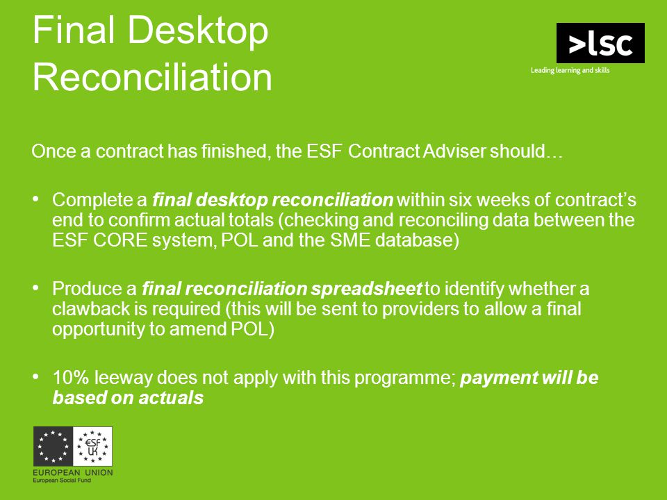 Final Desktop Reconciliation Once a contract has finished, the ESF Contract Adviser should… Complete a final desktop reconciliation within six weeks o