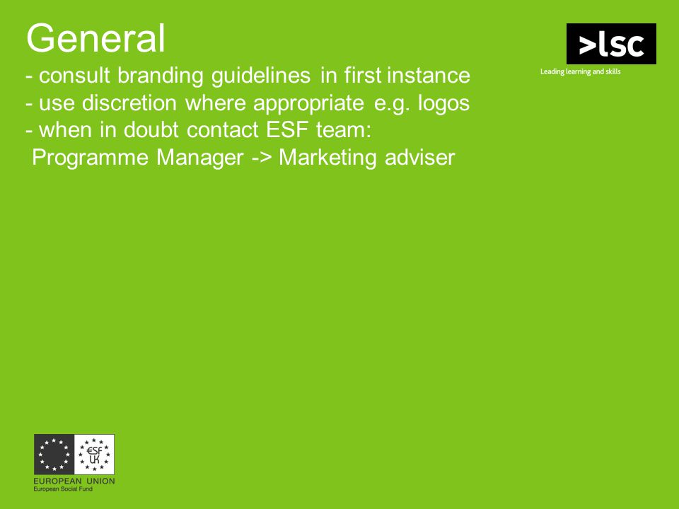 General - consult branding guidelines in first instance - use discretion where appropriate e.g. logos - when in doubt contact ESF team: Programme Mana