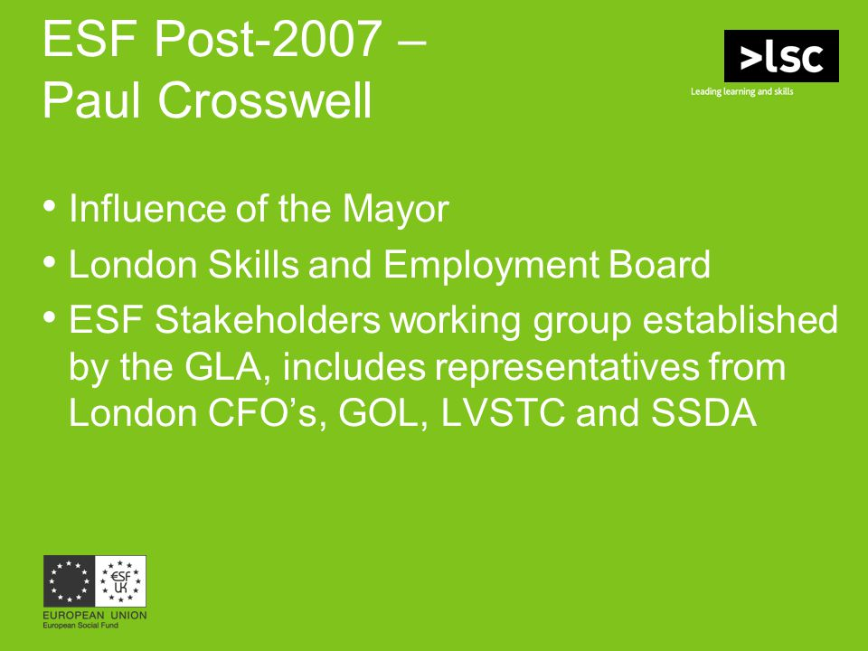ESF Post-2007 – Paul Crosswell Influence of the Mayor London Skills and Employment Board ESF Stakeholders working group established by the GLA, includ