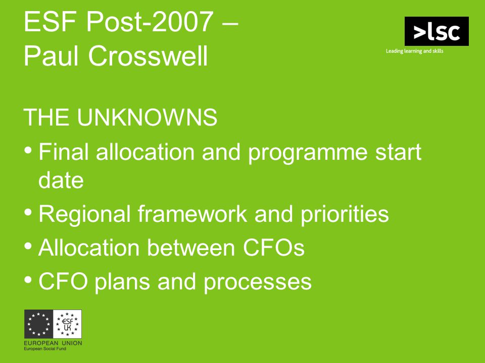 ESF Post-2007 – Paul Crosswell THE UNKNOWNS Final allocation and programme start date Regional framework and priorities Allocation between CFOs CFO pl