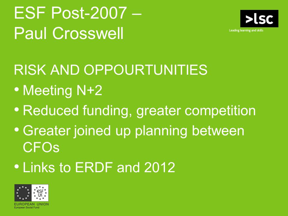 ESF Post-2007 – Paul Crosswell RISK AND OPPOURTUNITIES Meeting N+2 Reduced funding, greater competition Greater joined up planning between CFOs Links