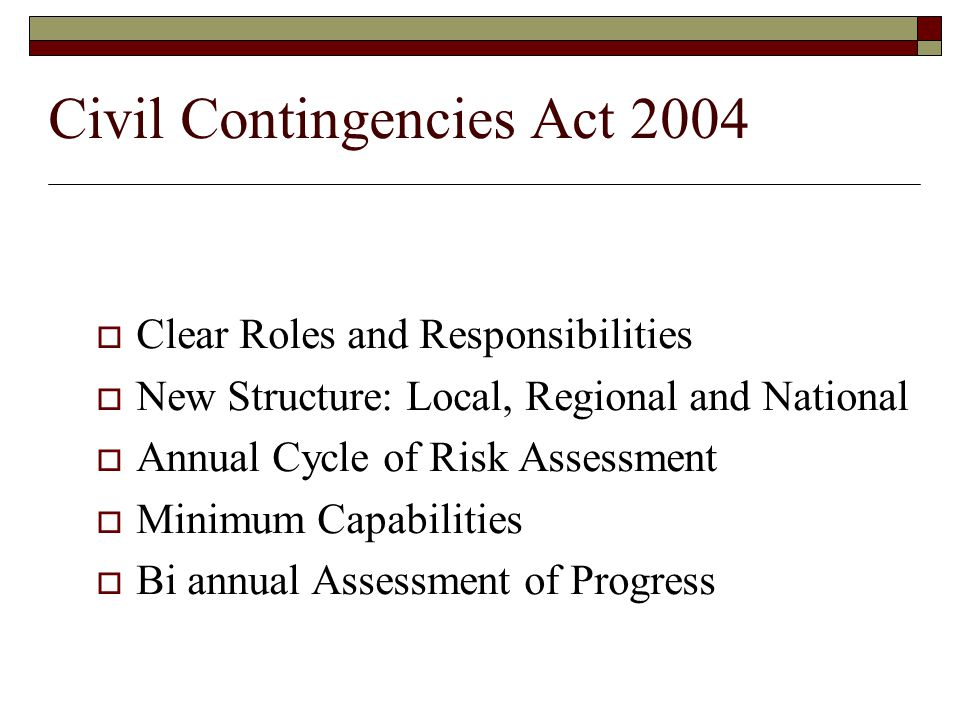 Civil Contingencies Act 2004  Clear Roles and Responsibilities  New Structure: Local, Regional and National  Annual Cycle of Risk Assessment  Minimum Capabilities  Bi annual Assessment of Progress