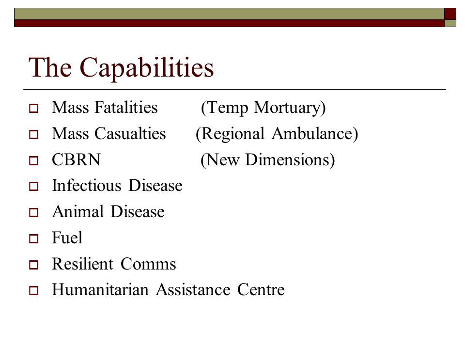 The Capabilities  Mass Fatalities (Temp Mortuary)  Mass Casualties (Regional Ambulance)  CBRN (New Dimensions)  Infectious Disease  Animal Disease  Fuel  Resilient Comms  Humanitarian Assistance Centre