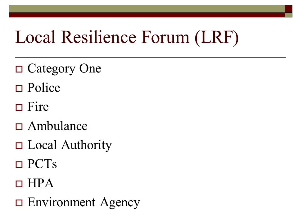 Local Resilience Forum (LRF)  Category One  Police  Fire  Ambulance  Local Authority  PCTs  HPA  Environment Agency