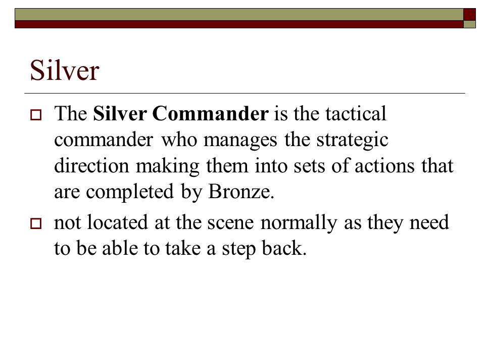 Silver  The Silver Commander is the tactical commander who manages the strategic direction making them into sets of actions that are completed by Bronze.