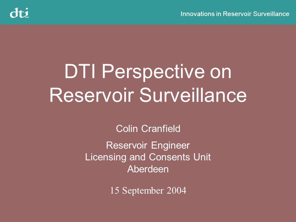Innovations in Reservoir Surveillance DTI Perspective on Reservoir Surveillance Colin Cranfield Reservoir Engineer Licensing and Consents Unit Aberdeen 15 September 2004