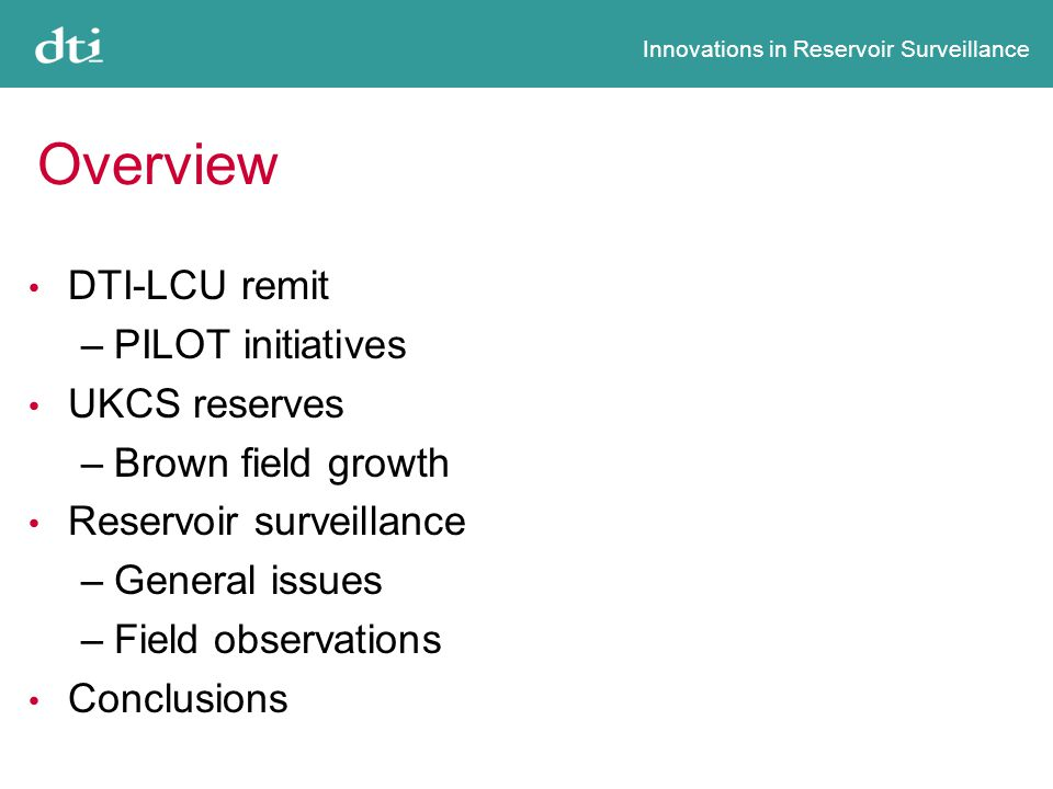 Innovations in Reservoir Surveillance Overview DTI-LCU remit –PILOT initiatives UKCS reserves –Brown field growth Reservoir surveillance –General issues –Field observations Conclusions