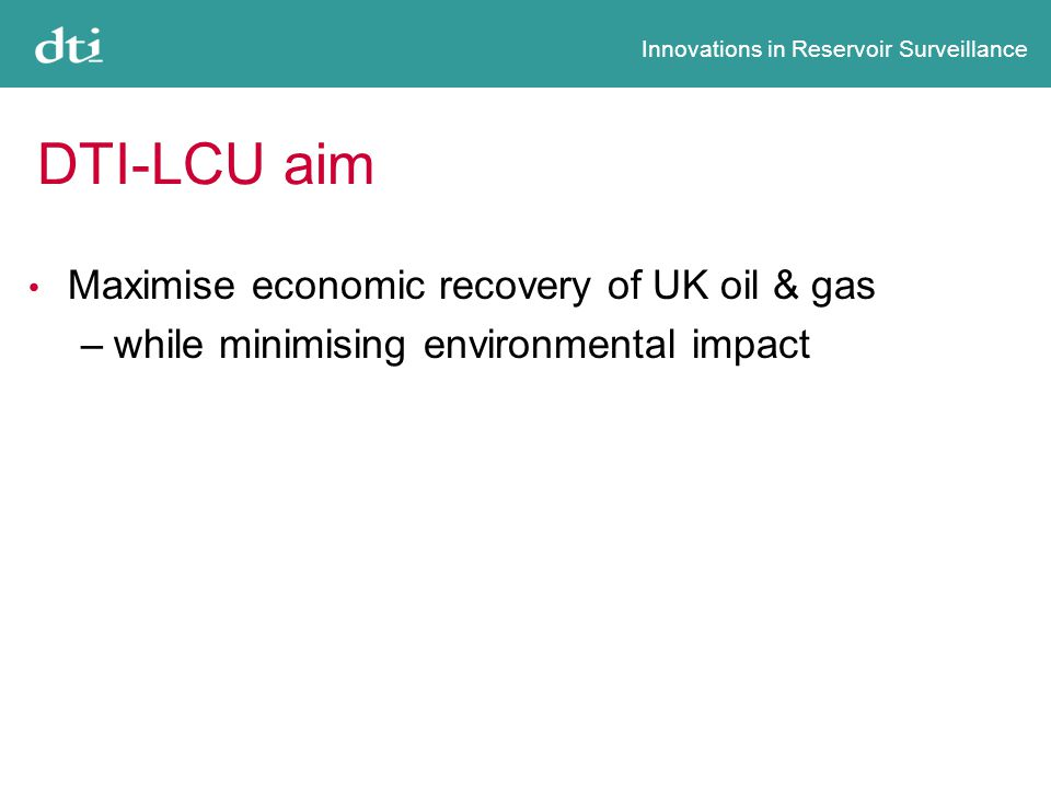 Innovations in Reservoir Surveillance DTI-LCU aim Maximise economic recovery of UK oil & gas –while minimising environmental impact