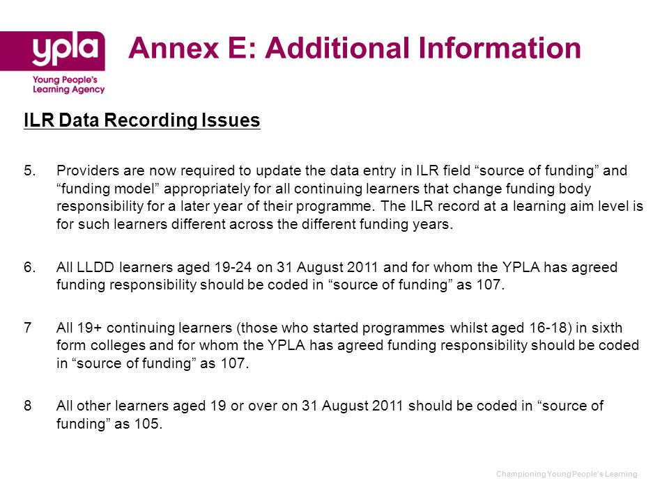 Championing Young People's Learning Annex E: Additional Information ILR Data Recording Issues 5. Providers are now required to update the data entry i