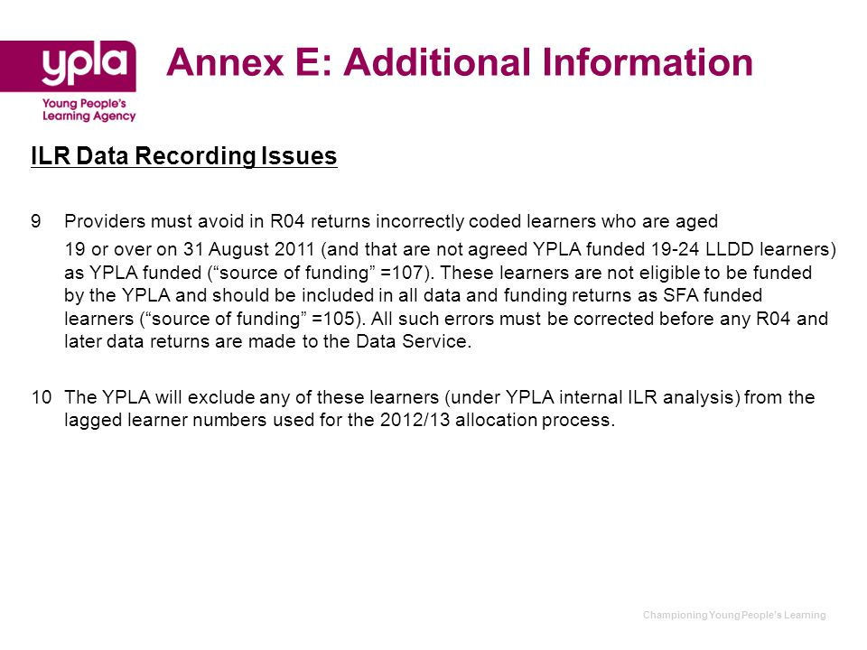 Championing Young People's Learning Annex E: Additional Information ILR Data Recording Issues 9Providers must avoid in R04 returns incorrectly coded l